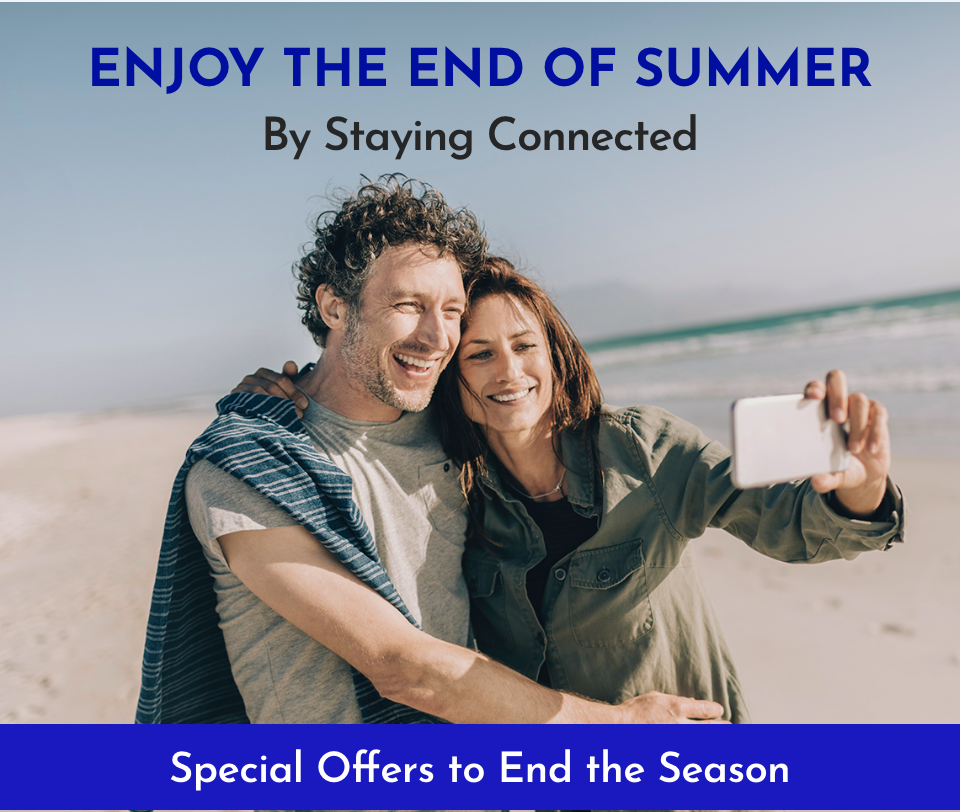 ENJOY THE END OF SUMMER BY STAYING CONNECTED - Special Offers to End the Season