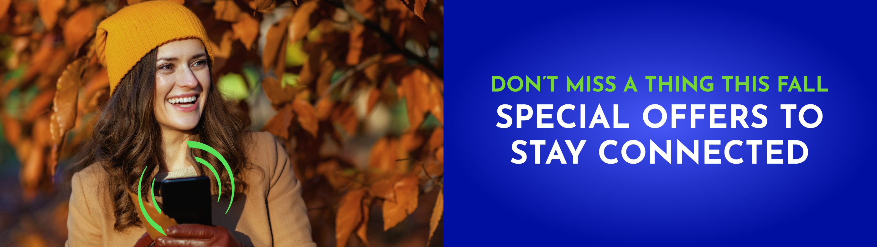 DON'T MISS A THING THIS FALL - SPECIAL OFFERS TO STAY CONNECTED